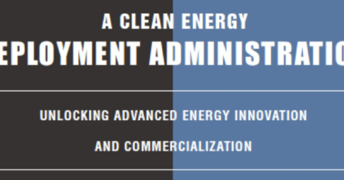 A Clean Energy Deployment Administration: Unlocking Advanced Energy Innovation and Commercialization